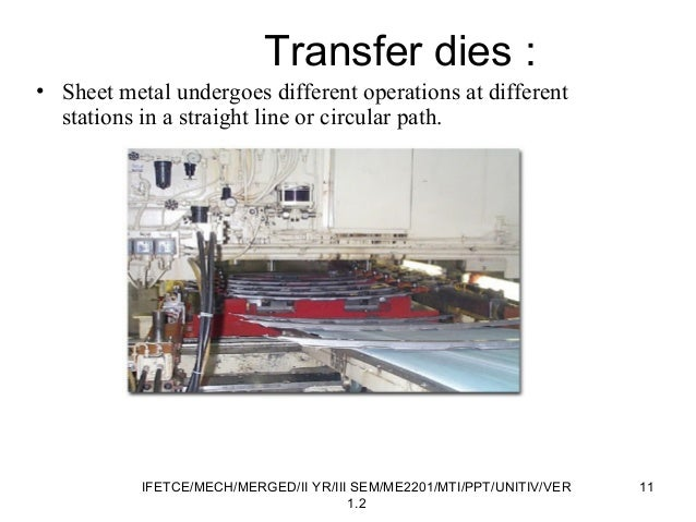 Transfer dies : • Sheet metal undergoes different operations at different stations in a straight line or circular path. 11...