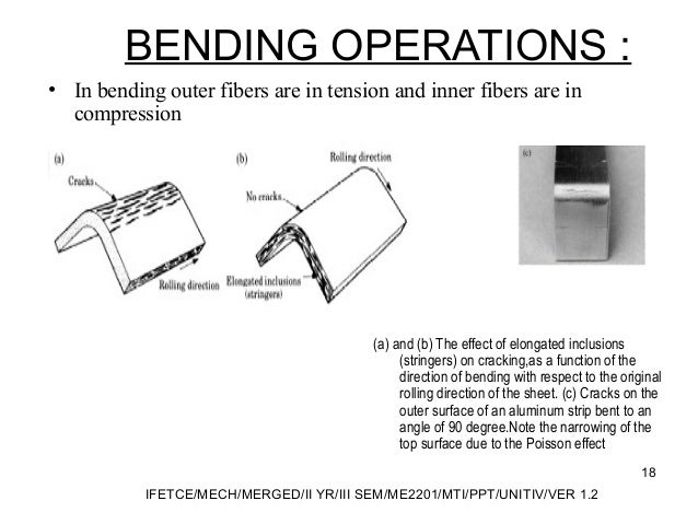 BENDING OPERATIONS : • In bending outer fibers are in tension and inner fibers are in compression (a) and (b) The effect o...
