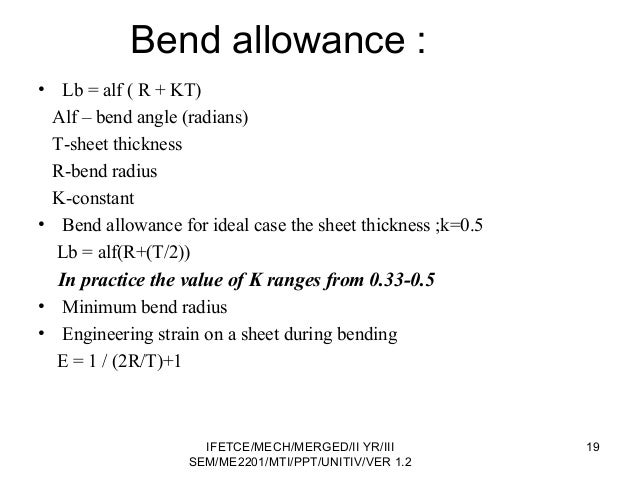 Bend allowance : • Lb = alf ( R + KT) Alf – bend angle (radians) T-sheet thickness R-bend radius K-constant • Bend allowan...