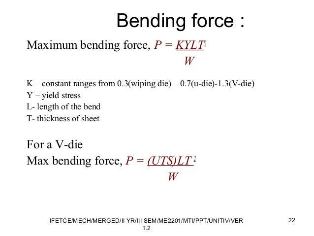 Bending force : Maximum bending force, P = KYLT2 W K – constant ranges from 0.3(wiping die) – 0.7(u-die)-1.3(V-die) Y – yi...