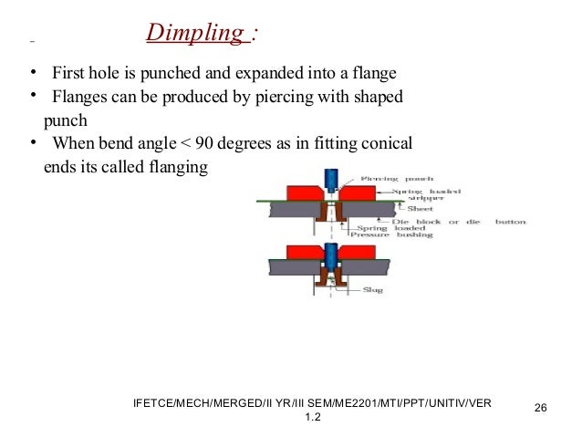 Dimpling : • First hole is punched and expanded into a flange • Flanges can be produced by piercing with shaped punch • Wh...