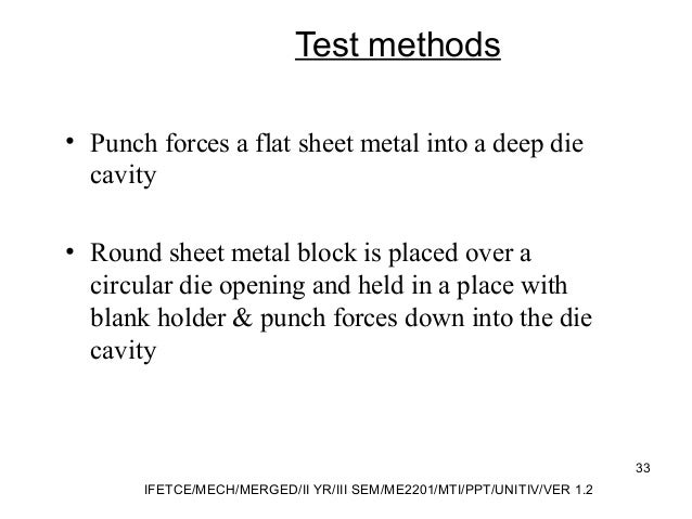 Test methods • Punch forces a flat sheet metal into a deep die cavity • Round sheet metal block is placed over a circular ...