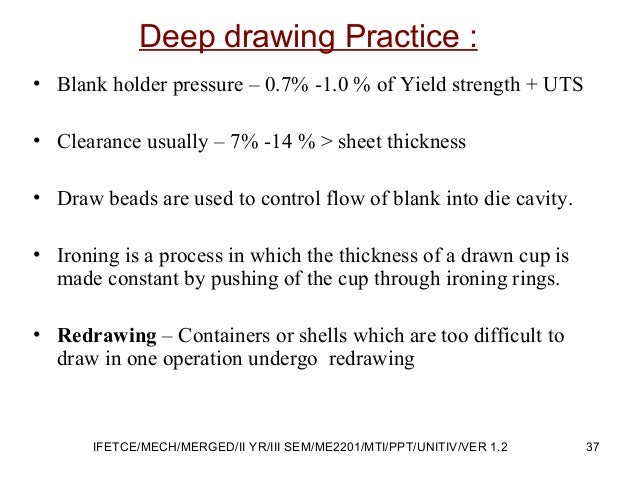 Deep drawing Practice : • Blank holder pressure – 0.7% -1.0 % of Yield strength + UTS • Clearance usually – 7% -14 % > she...