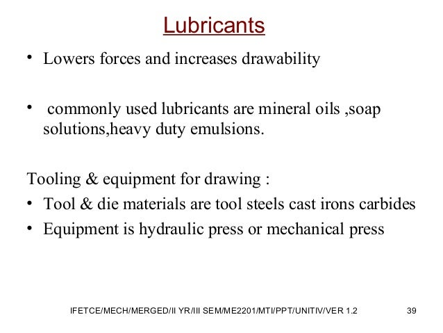 • Lowers forces and increases drawability • commonly used lubricants are mineral oils ,soap solutions,heavy duty emulsions...