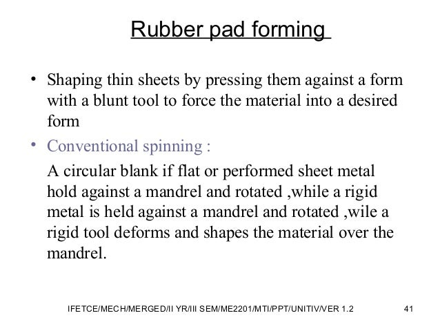 Rubber pad forming • Shaping thin sheets by pressing them against a form with a blunt tool to force the material into a de...