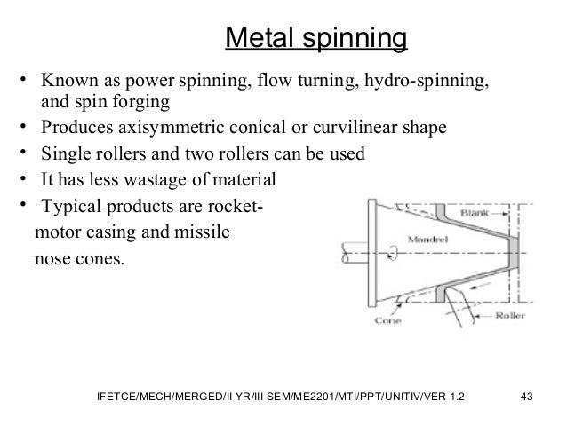 Metal spinning • Known as power spinning, flow turning, hydro-spinning, and spin forging • Produces axisymmetric conical o...