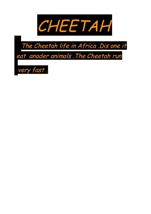 CHEETAH The Cheetah life in Africa .Dis one it eat anoder animals .The Cheetah run very fast .