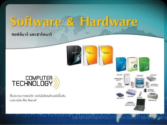 Software & Hardware  ซอฟต์แวร์ และฮาร์ดแวร์  สื่อประกอบการสอนวิชา เทคโนโลยีคอมพิวเตอร์เบอื้งต้น  บรรยายโดย พีชะ พินธรงค์
