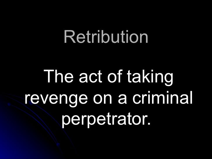Retribution The act of taking revenge on a criminal perpetrator.