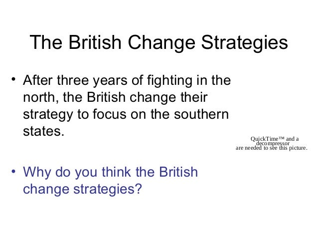 The British Change Strategies • After three years of fighting in the north, the British change their strategy to focus on ...