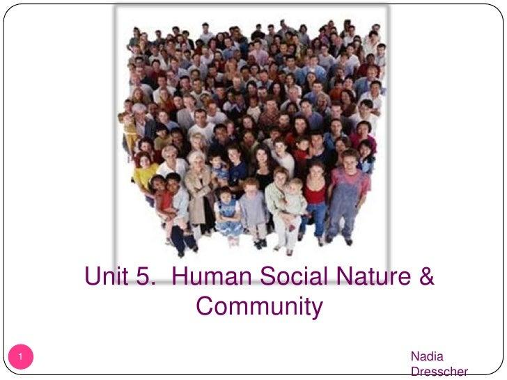 1<br />Unit 5.  Human Social Nature & Community<br />Nadia Dresscher<br />