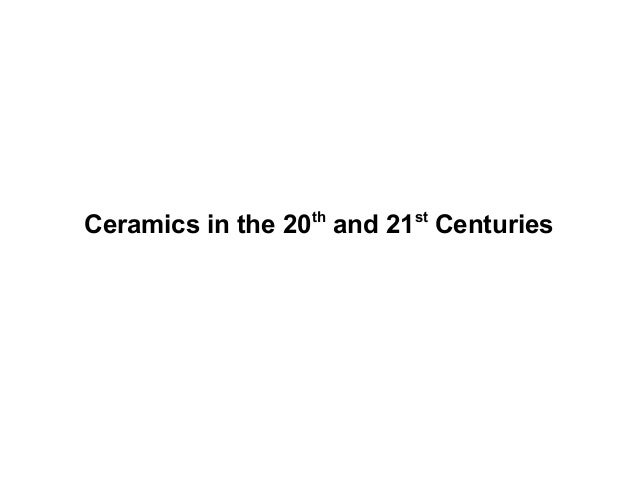 Ceramics in the 20th and 21st Centuries