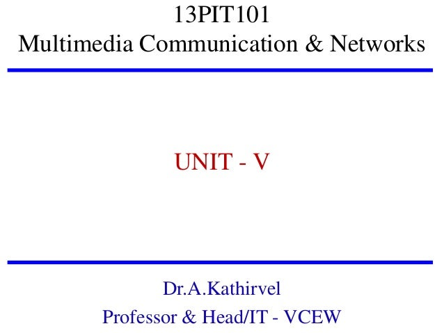 13PIT101 Multimedia Communication & Networks  UNIT - V  Dr.A.Kathirvel Professor & Head/IT - VCEW