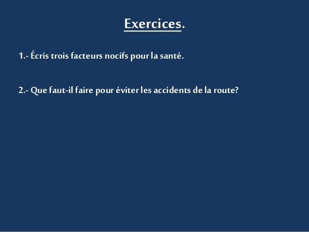 Exercices.  1.- Écris trois facteurs nocifs pour la santé.  2.- Que faut-il faire pour éviter les accidents de la route?