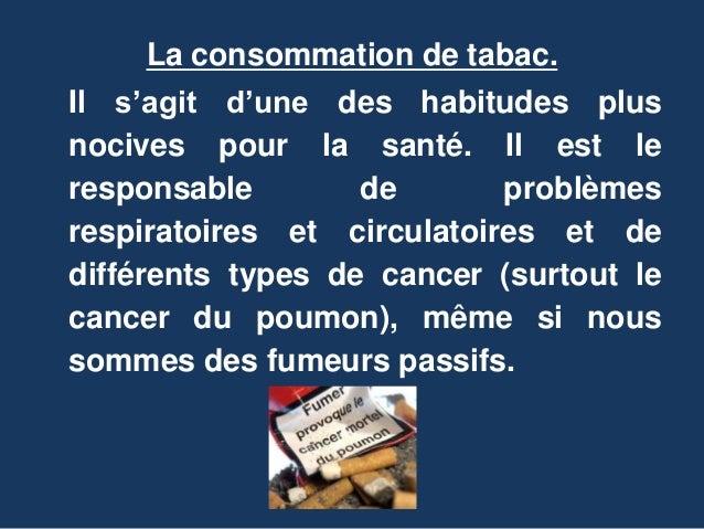 La consommation de tabac.  Il s'agit d'une des habitudes plus  nocives pour la santé. Il est le  responsable de problèmes ...