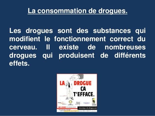 La consommation de drogues.  Les drogues sont des substances qui  modifient le fonctionnement correct du  cerveau. Il exis...