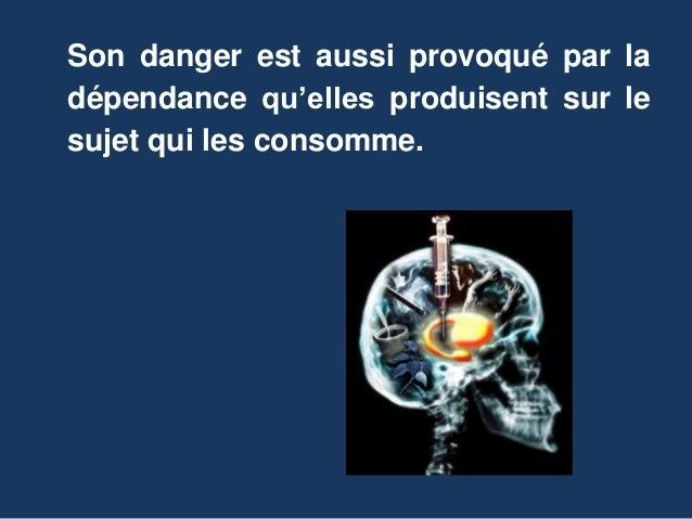 Son danger est aussi provoqué par la  dépendance qu'elles produisent sur le  sujet qui les consomme.