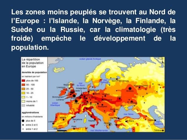 Les zones moins peuplés se trouvent au Nord de l'Europe : l'Islande, la Norvège, la Finlande, la Suède ou la Russie, car l...