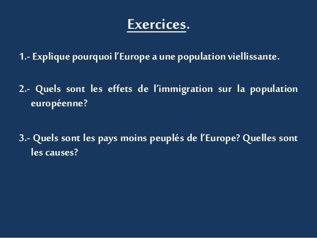 Exercices. 1.- Explique pourquoil'Europe aunepopulation viellissante. 2.- Quels sont les effets de l'immigration sur la po...