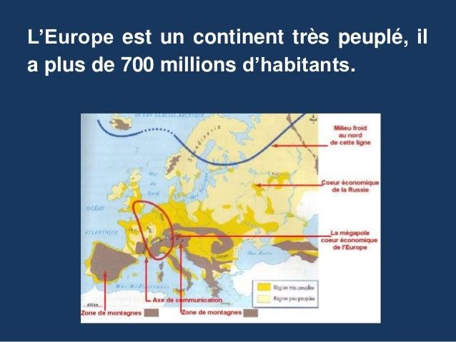 L'Europe est un continent très peuplé, il a plus de 700 millions d'habitants.