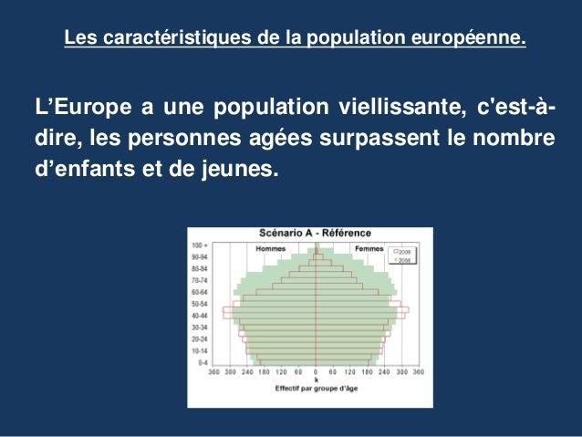 Les caractéristiques de la population européenne. L'Europe a une population viellissante, c'est-à- dire, les personnes agé...
