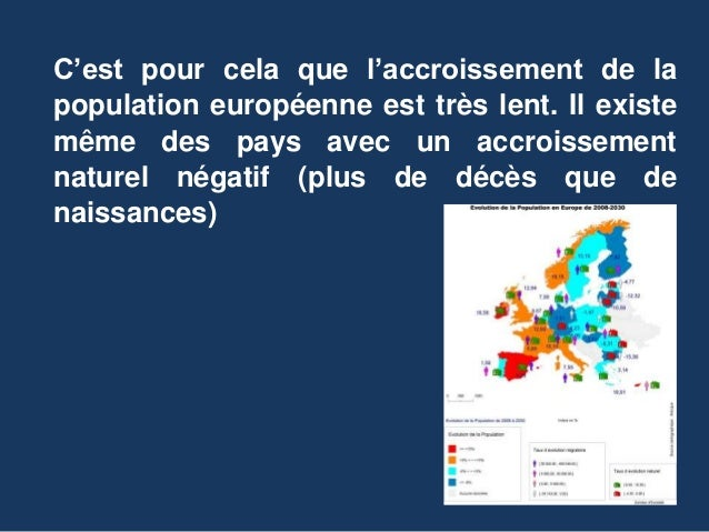 C'est pour cela que l'accroissement de la population européenne est très lent. Il existe même des pays avec un accroisseme...