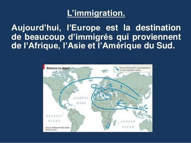 L'immigration. Aujourd'hui, l'Europe est la destination de beaucoup d'immigrés qui proviennent de l'Afrique, l'Asie et l'A...