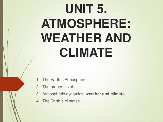UNIT 5. ATMOSPHERE: WEATHER AND CLIMATE 1. The Earth´s Atmosphere. 2. The properties of air. 3. Atmospheric dynamics: weat...