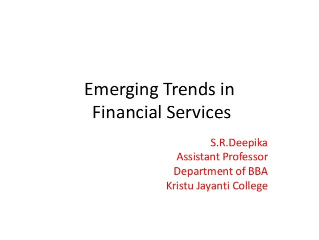 Emerging Trends in Financial Services S.R.Deepika Assistant Professor Department of BBA Kristu Jayanti College