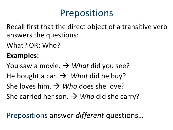 Prepositions Recall first that the direct object of a transitive verb answers the questions:  What? OR: Who?  Examples:  Y...