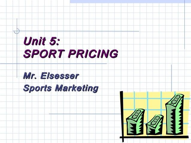 Unit 5:Unit 5: SPORT PRICINGSPORT PRICING Mr. ElsesserMr. Elsesser Sports MarketingSports Marketing