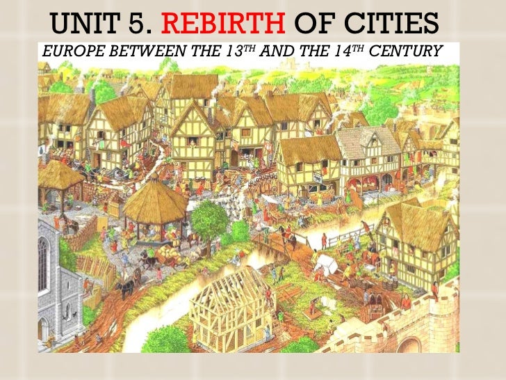 UNIT 5.  REBIRTH   OF CITIES EUROPE BETWEEN THE 13 TH  AND THE 14 TH  CENTURY