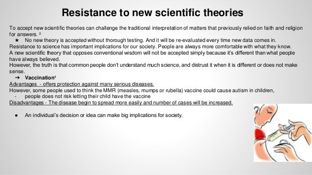 resistance to new scientific theories Resistance to new ideas in science by jay stuart snelson a s our biological immune system protects our bodies from an invasion of foreign agents and pathogens, so does our ideological immune system protect our minds from an invasion of foreign ideas and doctrines.