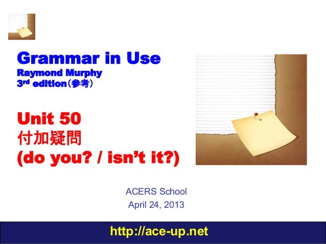 http://ace-up.net Grammar in Use Raymond Murphy 3rd edition(参考) Unit 50 付加疑問 (do you? / isn't it?) ACERS School April 24, ...