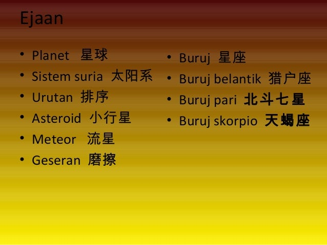 Ejaan • Planet 星球 • Sistem suria 太阳系 • Urutan 排序 • Asteroid 小行星 • Meteor 流星 • Geseran 磨擦 • Buruj 星座 • Buruj belantik 猎户座 •...