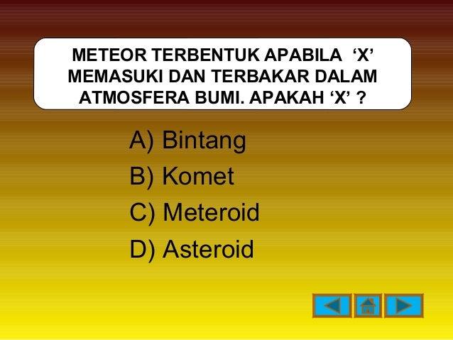 A) Bintang B) Komet C) Meteroid D) Asteroid METEOR TERBENTUK APABILA 'X' MEMASUKI DAN TERBAKAR DALAM ATMOSFERA BUMI. APAKA...