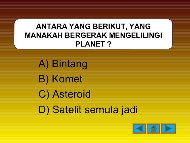 A) Bintang B) Komet C) Asteroid D) Satelit semula jadi ANTARA YANG BERIKUT, YANG MANAKAH BERGERAK MENGELILINGI PLANET ?