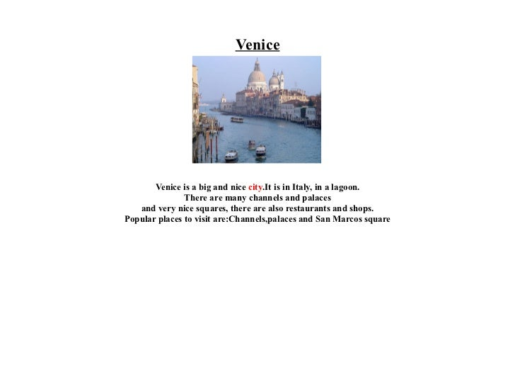 Venice       Venice is a big and nice city.It is in Italy, in a lagoon.               There are many channels and palaces ...