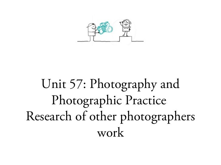 Unit 57: Photography and    Photographic PracticeResearch of other photographers             work