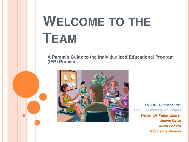 Welcome to the Team<br />A Parent's Guide to the Individualized Educational Program (IEP) Process<br />ED 510:  Summer 201...