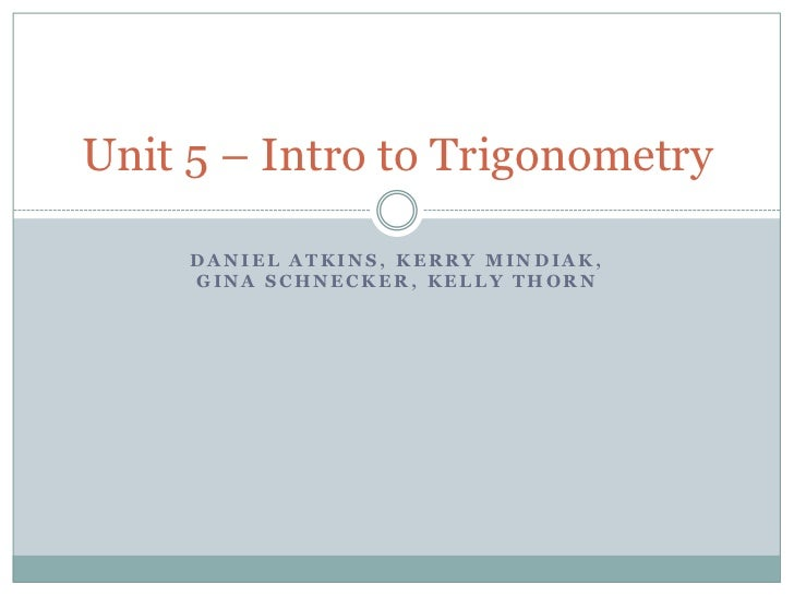 Daniel atkins, kerrymindiak, ginaschnecker, kelly thorn<br />Unit 5 – Intro to Trigonometry<br />