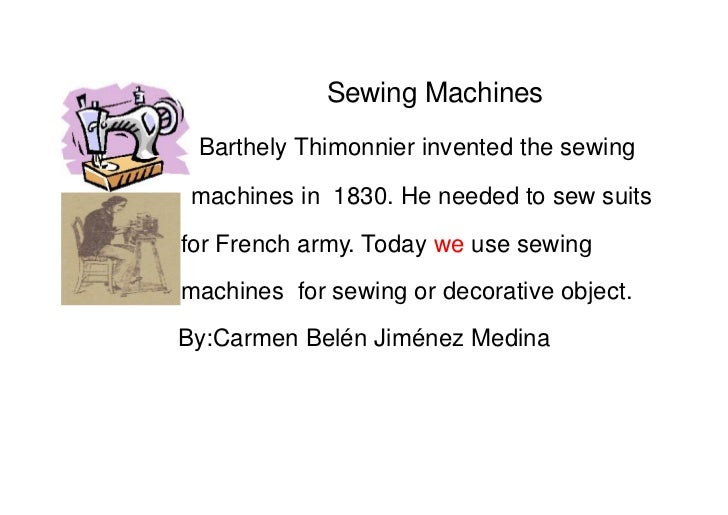 Sewing Machines Barthely Thimonnier invented the sewing machines in 1830. He needed to sew suitsfor French army. Today we ...