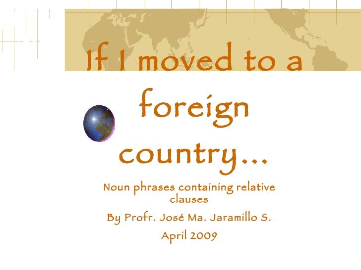 If I moved to a foreign country… Noun phrases containing relative clauses By Profr. José Ma. Jaramillo S. April 2009