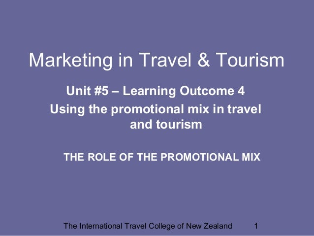 Marketing in Travel & Tourism Unit #5 – Learning Outcome 4 Using the promotional mix in travel and tourism THE ROLE OF THE...