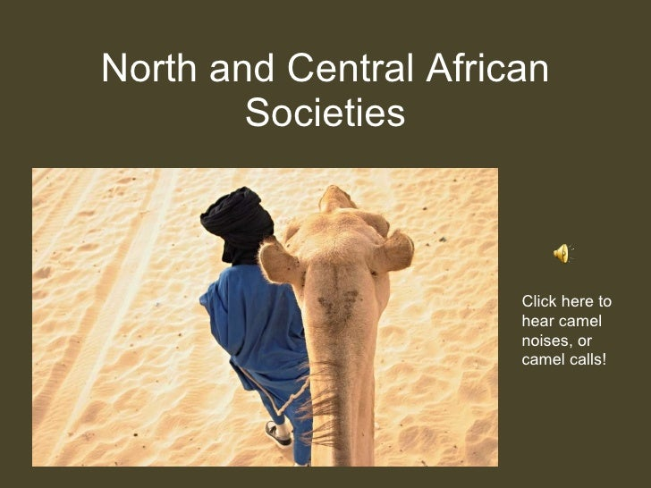 North and Central African Societies Click here to hear camel noises, or camel calls!