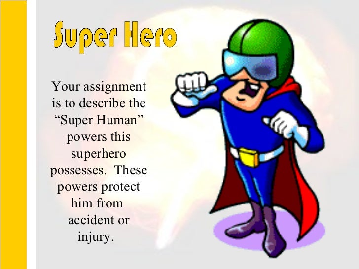 """Your assignment is to describe the """"Super Human"""" powers this superhero possesses.  These powers protect him from  accident..."""