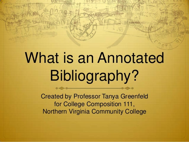 What is an Annotated  Bibliography?  Created by Professor Tanya Greenfeld      for College Composition 111,  Northern Virg...