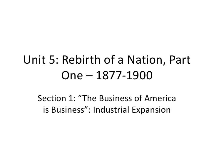 "Unit 5: Rebirth of a Nation, Part        One – 1877-1900  Section 1: ""The Business of America   is Business"": Industrial E..."
