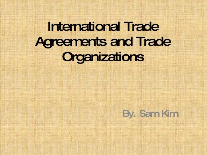 International Trade Agreements and Trade Organizations By. Sam Kim