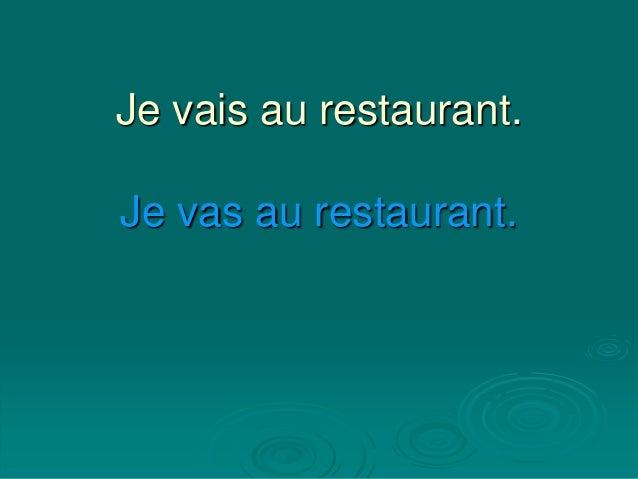 Je vais au restaurant. Je vas au restaurant.